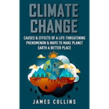 Climate Change: Causes & Effects Of A Life-Threatening Phenomenon & Ways To Make Planet Earth A Better Place