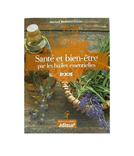 Santé et bien-être par les huiles essentielles : Conseils et recettes d'une pharmacienne-herboriste par Martine Bonnabel-Blaize