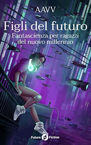 Figli del futuro: Fantascienza per ragazzi del nuovo millennio (Future Fiction Vol. 68) di [VV, AA, Liu, Ken, Farris, Clelia, Liu, Cixin, Jia, Xia, Larson, Richard]