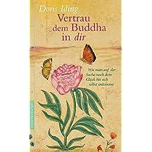 Vertrau dem Buddha in dir: Wie man auf der Suche nach dem Glück bei sich selbst ankommt