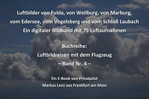Luftbilder von Fulda, von Weilburg, von Marburg, vom Edersee, vom Vogelsberg und vom Schloß Laubach: Ein digitaler Bildband mit 75 Luftaufnahmen (Luftbildreisen mit dem Flugzeug 4)