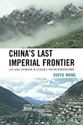 China's Last Imperial Frontier: Late Qing Expansion in Sichuan's Tibetan Borderlands by Xiuyu Wang (2013-05-03)