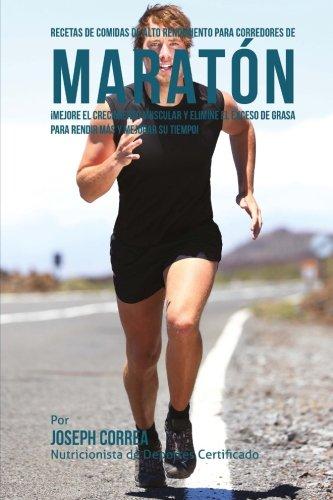 Recetas de comidas de alto rendimiento para corredores de maraton: Mejore el crecimiento muscular y elimine el exceso de grasa para rendir mas y mejorar su tiempo! por Joseph Correa (Nutricionista de Deportes Certificado)