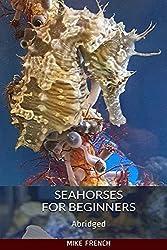 Seahorses For Beginners: (Abridged)