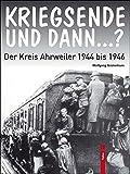 KRIEGSENDE UND DANN...?: Der Kreis Ahrweiler 1944 bis 1946 - Wolfgang Gückelhorn