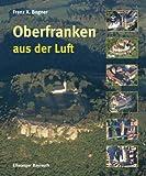 Oberfranken aus der Luft - Franz Xaver Bogner
