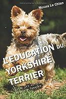 L'EDUCATION DU YORKSHIRE TERRIER: Toutes les astuces pour un Yorkshire Terrier bien éduqué