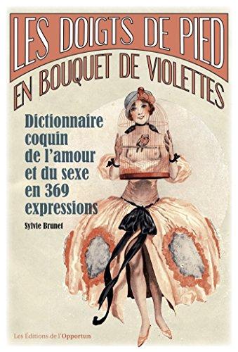 Les doigts de pieds en bouquet de violettes - Dictionnaire coquin de l'amour et du sexe en 369 expre: Dictionnaire coquin de l'amour et du sexe en 369 expressions