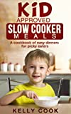 Kid Approved Slow Cooker Meals: A Cookbook of Easy Meals for Picky Eaters