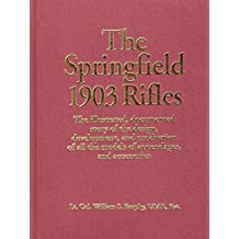 Springfield 1903 Rifles: The Illustrated, Documented Story of the Design, Development and Production of All the Models of Appendages and Accessories