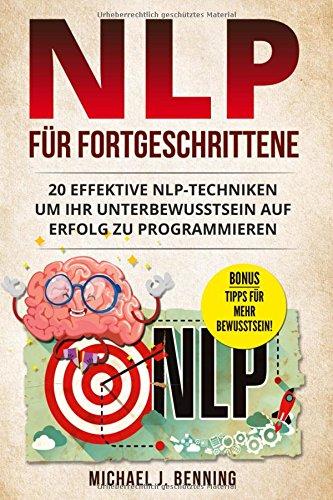 NLP für Fortgeschrittene: 20 effektive NLP-Techniken um Ihr Unterbewusstsein auf Erfolg zu programmieren