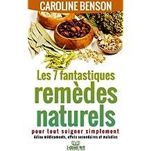Les 7 fantastiques remèdes naturels pour tout soigner simplement. Adieu maladies, effets secondaires et médicaments. (Santé naturelle 2)
