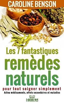 Les 7 fantastiques remèdes naturels pour tout soigner simplement. Adieu maladies, effets secondaires et médicaments. (Santé naturelle 2) par [Benson, Caroline]