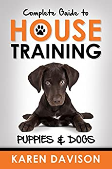 Complete Guide to House Training: Puppies and Dogs (Dog Training and Behaviour Book 2) by [Davison, Karen]