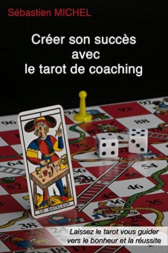 Créer son succès avec le tarot de coaching: Laissez le tarot vous guider vers le bonheur et la réussite (Le théâtre du tarot t. 3) par Sebastien Michel
