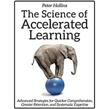 The Science of Accelerated Learning: Advanced Strategies for Quicker Comprehension, Greater Retention, and Systematic Expertise (English Edition)