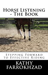 Horse Listening: The Book: Stepping Forward to Effective Riding: Volume 1 (The Horse Listening Collections) by Kathy Farrokhzad (2014-03-09)