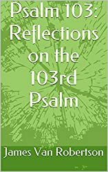 Psalm 103: Reflections on the 103rd Psalm