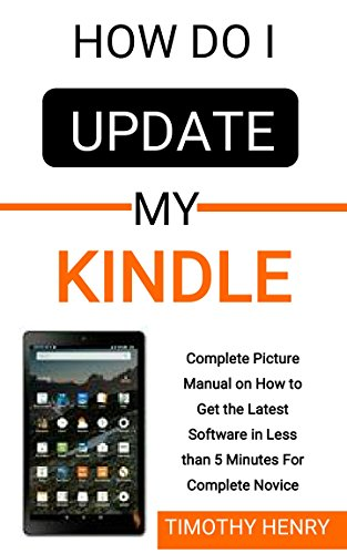 Kindle Software-update (How do i Update My Kindle: Complete Picture Manual on How to Get the Latest Software in Less than 5 Minutes For Complete Novice (for all Devices) (English Edition))