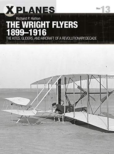 The Wright Flyers 1899-1916: The kites, gliders, and aircraft that launched the