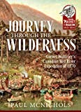 Journey Through the Wilderness: Garnet Wolseley's Canadian Red River Expedition of 1870 (From Musket to Maxim 1815-1914)