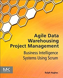 Agile Data Warehousing Project Management: Business Intelligence Systems Using Scrum von [Hughes, Ralph]