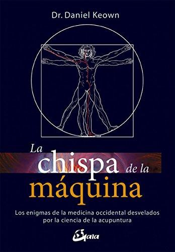 La chispa de la máquina. Los enigmas de la medicina occidental desvelados por la ciencia de la acupuntura (Salud natural)