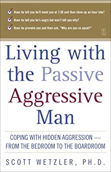 Living with the Passive-Aggressive Man: Coping with Hidden Aggression--from the Bedroom to (English Edition) von [Wetzler, Scott]