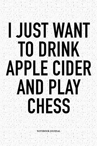 I Just Want To Drink Apple Cider And Play Chess: A 6x9 Inch Matte Softcover Diary Notebook With 120 Blank Lined Pages And A Funny Sports and Strategy Board Gaming Cover Slogan