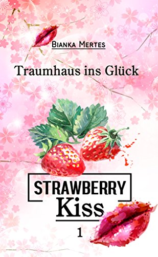 Strawberry Kiss: Traumhaus ins Glück (Strawberry Kiss Collection 1)