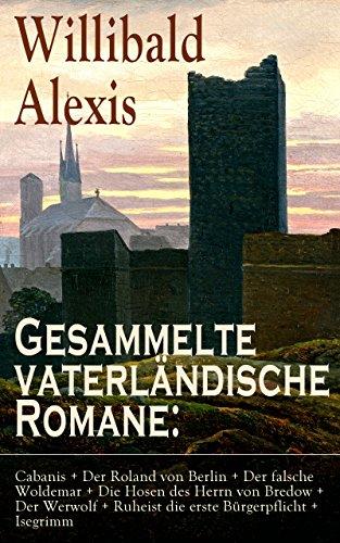 Gesammelte vaterländische Romane: Cabanis + Der Roland von Berlin + Der falsche Woldemar + Die Hosen des Herrn von Bredow + Der Werwolf + Ruheist die erste ... Romane des