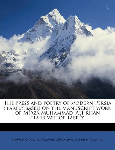 The press and poetry of modern Persia: partly based on the manuscript work of Mírzá Muhammad 'Alí Khán