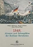 1848. Akteure und Schauplätze der Berliner Revolution (Reihe revolution revisited, Band 1) -