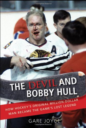 The Devil and Bobby Hull: How Hockey's Original Million-Dollar Man Became the Game's Lost Legend -