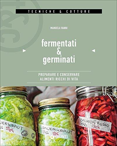 Fermentati & germinati. Preparare e conservare alimenti ricchi di vita