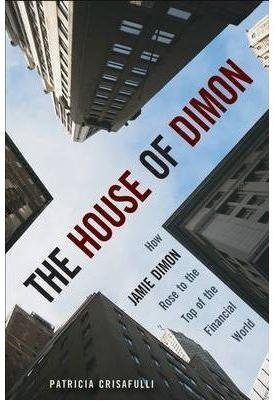 the-house-of-dimon-how-jpmorgans-jamie-dimon-rose-to-the-top-of-the-financial-world-by-patricia-b-cr