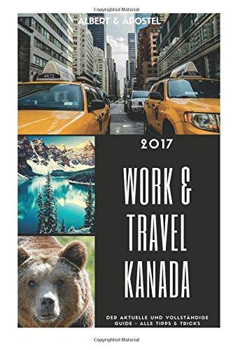 Preisvergleich Produktbild Work & Travel Kanada 2017 - Der aktuelle und vollstaendige Guide