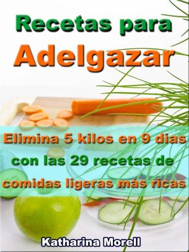 Recetas para Adelgazar - Elimina 5 kilos en 9 dias con las 29 recetas de comidas ligeras más ricas (Recetas para Adelgazar - Comer para perder peso nº 4) por Katharina Morell
