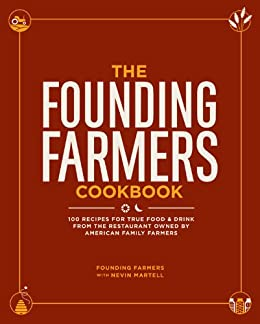 The Founding Farmers Cookbook: 100 Recipes for True Food & Drink from the Restaurant Owned by American Family Farmers by [Founding Farmers, Nevin Martell]