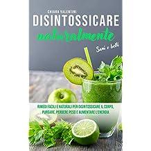 Disintossicare naturalmente: Sani e belli  Rimedi facili e naturali per disintossicare il corpo, purgare, perdere peso e aumentare l'energia