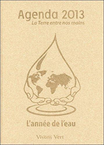 Agenda 2013 - La Terre entre nos mains - L'année de l'eau par Collectif