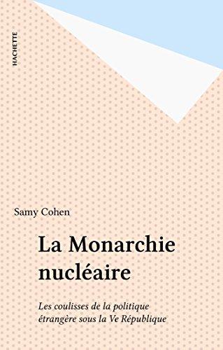 La Monarchie nucléaire: Les coulisses de la politique étrangère sous la Ve République