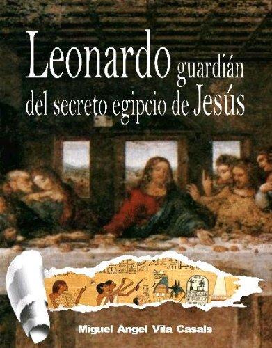 Leonardo, guardián del secreto egipcio de Jesús por Miguel Ángel Vila Casals