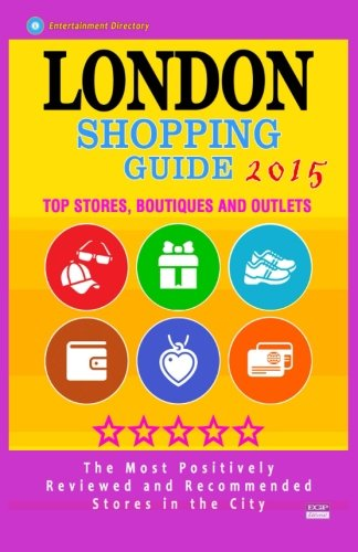 London Shopping Guide 2015: Best Rated Stores in London, United Kingdom - 500 Shopping Spots: Top Stores, Boutiques and Outlets recommended for Visitors, (Guide 2015).
