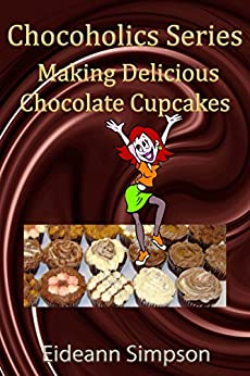 Chocoholics Series - Making Delicious Chocolate Cupcakes (English Edition) von [Simpson, Eideann]