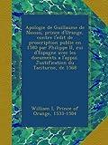 Apologie de Guillaume de Nassau, prince d'Orange, contre l'edit de proscription publie en 1580 par Philippe II, roi d'Espagne avec les documents a l'appui. Justification du Taciturne, de 1568