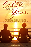 Being Calm Being You: Powerful techniques to overcome panic and anxiety