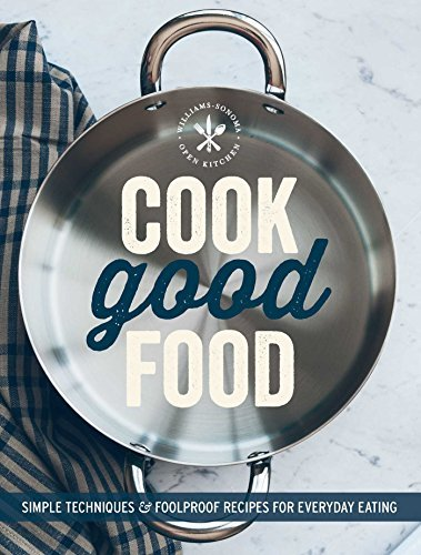 Cook Good Food (Williams-Sonoma): Simple Techniques and Foolproof Recipes for Everyday Eating by The Editors of Williams-Sonoma (2015) Paperback