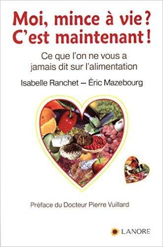 Moi, mince  vie ? C'est maintenant ! : Ce qu'on ne vous a jamais dit sur l'alimentation de Isabelle Ranchet ,Eric Mazebourg ,Pierre Vuillard (Prface) ( 29 mai 2015 )
