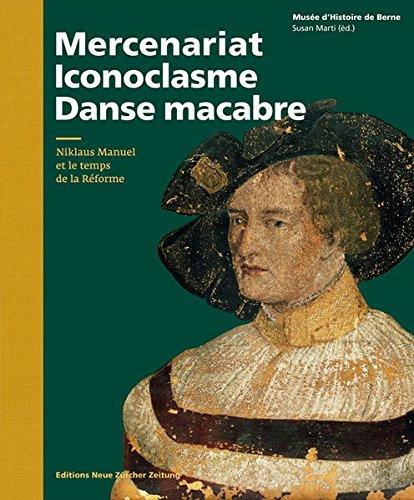 Mercenaire, Iconoclaste, Danse Macabre: Niklaus Manuel et le temps de la Réforme